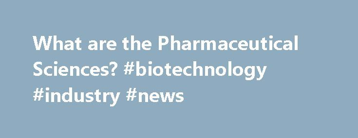 What are the Pharmaceutical Sciences? #biotechnology #industry #news http://pharmacy.remmont.com/what-are-the-pharmaceutical-sciences-biotechnology-industry-news/  #pharmaceutical science # What Are The Pharmaceutical Sciences? The pharmaceutical sciences combine a broad range of scientific disciplines that are critical to the discovery and development of new drugs and therapies. Pharmaceutical sciences can be broadly classified into the following main categories, with many specialized…