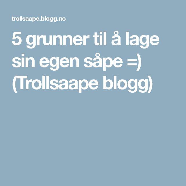 5 grunner til å lage sin egen såpe =) (Trollsaape blogg)