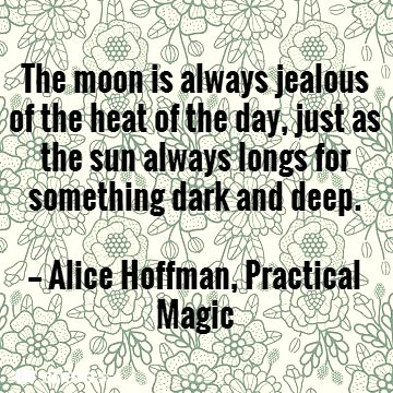 The moon is always jealous of the heat of the day, just as the sun always longs for something dark and deep.  — Alice Hoffman, Practical Magic #book #quotes