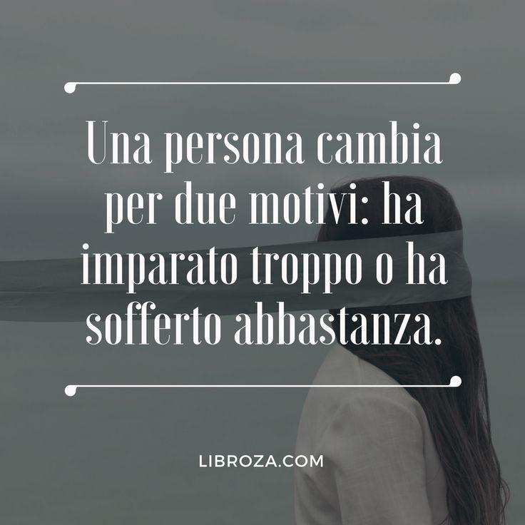 Una persona cambia per due motivi: ha imparato troppo o ha sofferto abbastanza.  Libroza.com