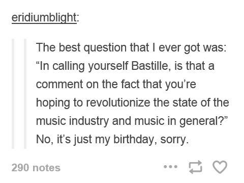On the band Bastille. The lead singer was born on Bastille Day.