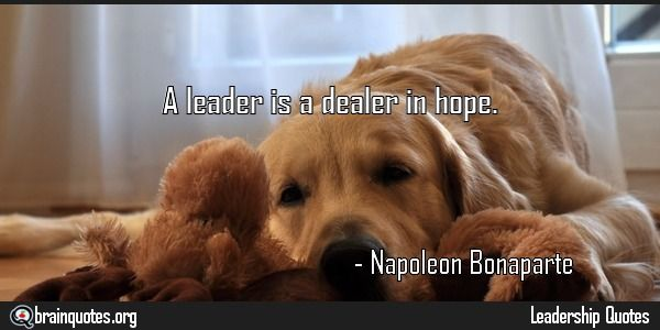 A leader is a dealer in hope Quote by Napolean Bonaparte Quote Meaning No explanation or meaning available. Be the first to write the meaning of this quote by commenting below. Write explanation in three sentences to get it featured here. Main Topic: Leadership Quotes Related Topics: Leader,...  http://www.braintrainingtools.org/skills/a-leader-is-a-dealer-in-hope-quote-by-napolean-bonaparte/