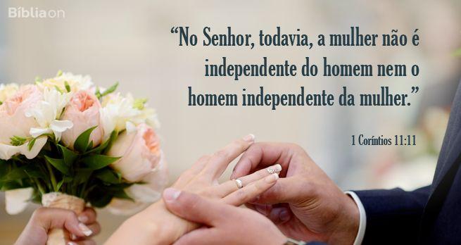 """""""No Senhor, todavia, a mulher não é independente do homem nem o homem independente da mulher."""" 1 Coríntios 11:11"""