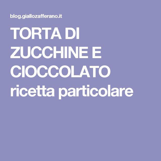 TORTA DI ZUCCHINE E CIOCCOLATO ricetta particolare