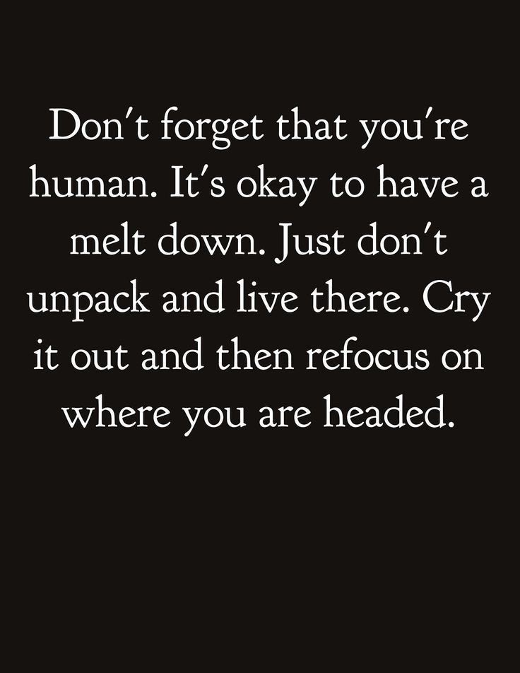 Don't forget that you're human. It's okay to have melt down. Just don't unpack and live there. Cry it out and then refocus on where you are headed.