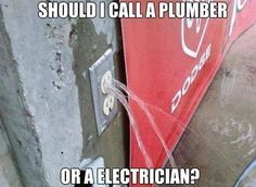 Should I call a plumber? Or AN electrician?                                                                                                                                                                                 More