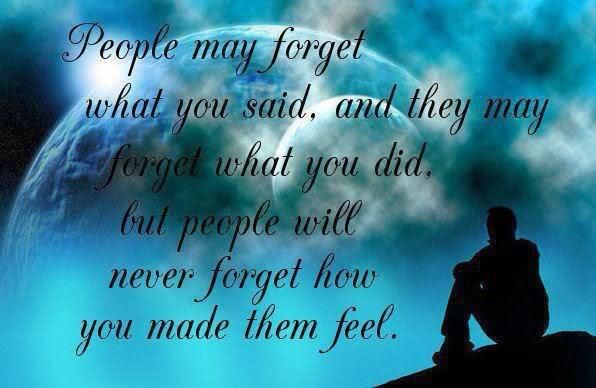People may forget what you say, and they may forget what you did, but people will never forget how you made them feel.