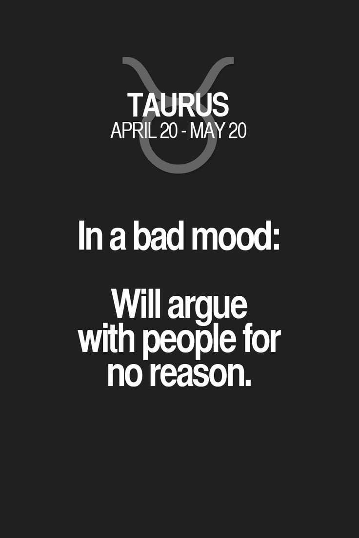 In a bad mood: Will argue with people for no reason. Taurus | Taurus Quotes | Taurus Zodiac Signs