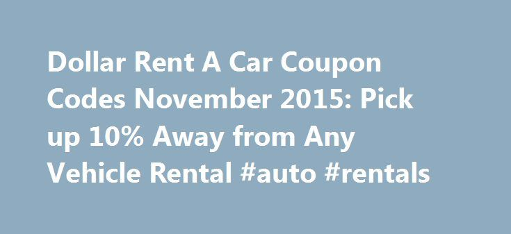 Dollar Rent A Car Coupon Codes November 2015: Pick up 10% Away from Any Vehicle Rental #auto #rentals http://remmont.com/dollar-rent-a-car-coupon-codes-november-2015-pick-up-10-away-from-any-vehicle-rental-auto-rentals/  #dollar rental car coupon codes # Dollar Rent A Car Coupon Codes Dollar Rent A Car Coupon Codes November 2015 You can find and share all Dollar Rent A Car coupon codes for savings at online store dollar.com Dollar Rent A Car Pick up 10% Away from Any Vehicle Rental 10% off…