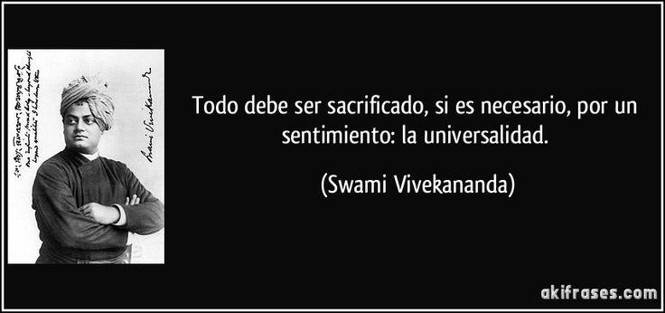 Todo debe ser sacrificado, si es necesario, por un sentimiento: la universalidad. (Swami Vivekananda)