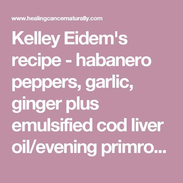 Kelley Eidem's recipe - habanero peppers, garlic, ginger plus emulsified cod liver oil/evening primrose oil: powerful cancer cure? (Dr. Emanuel Revici)