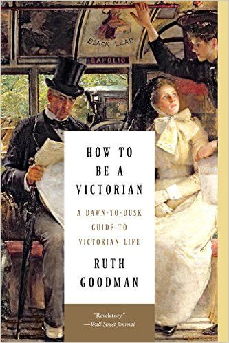 AmazonSmile: How to Be a Victorian: A Dawn-to-Dusk Guide to Victorian Life (9781631491139): Ruth Goodman: Books