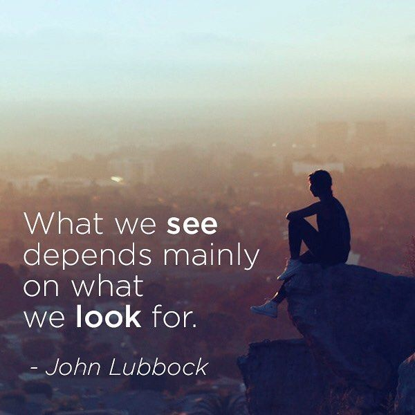 What we see depends mainly on what we look for. - John Lubbock