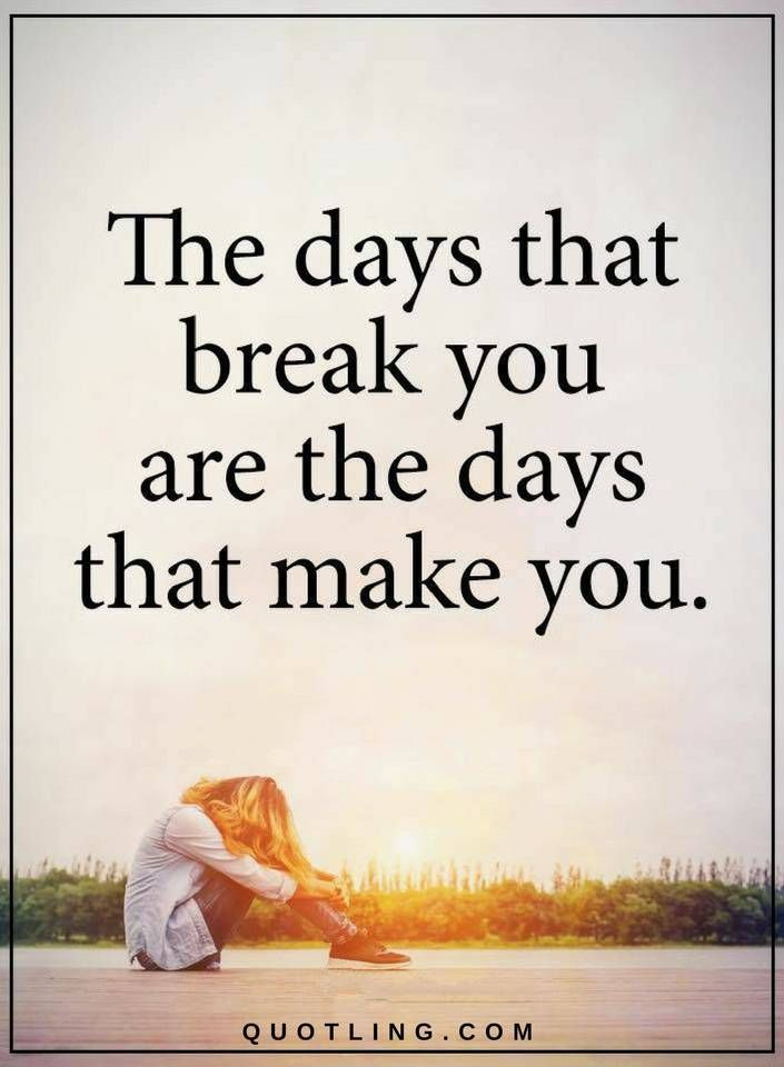 Quotes The days that break you are the days that make you.