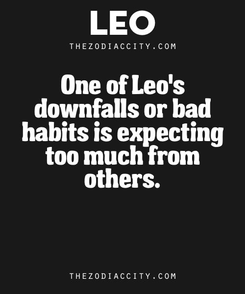 Zodiac Leo Facts. – One of Leo's downfalls or bad habits is expecting too much from others.