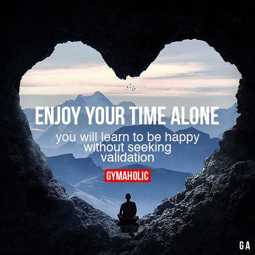 Enjoy Your Time Alone You will learn to be happy without seeking validation. https://www.gymaholic.co