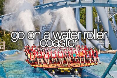 Go on a water roller coaster.check but would love to go on a bigger one
