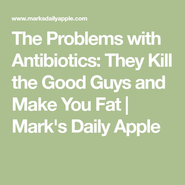 The Problems with Antibiotics: They Kill the Good Guys and Make You Fat | Mark's Daily Apple