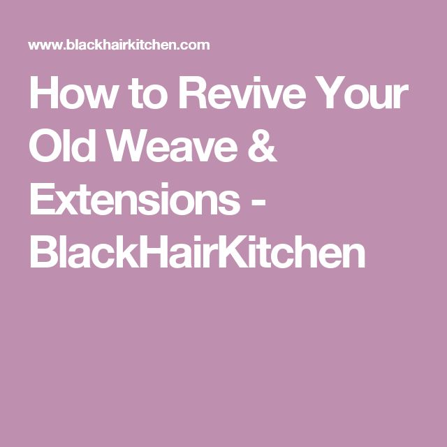 How to Revive Your Old Weave & Extensions - BlackHairKitchen