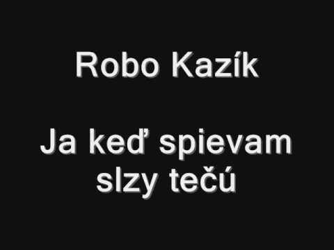 Robo Kazík - Ja keď spievam slzy tečú