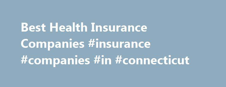 Best Health Insurance Companies #insurance #companies #in #connecticut http://malawi.nef2.com/best-health-insurance-companies-insurance-companies-in-connecticut/  # Best Health Insurance Companies A.M. Best Disclaimer Ratings Definitions Insure.com commissioned Op4G to survey more than 3,700 insurance customers nationwide in June 2016. The survey collected customer ratings for 20 leading companies in the auto category and 15 leading companies in each of the home, health and life categories…