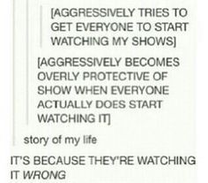 THEY ALWAYS WATCH IT WRONG!!! I don't want other people's opinions if something I love so dearly!!