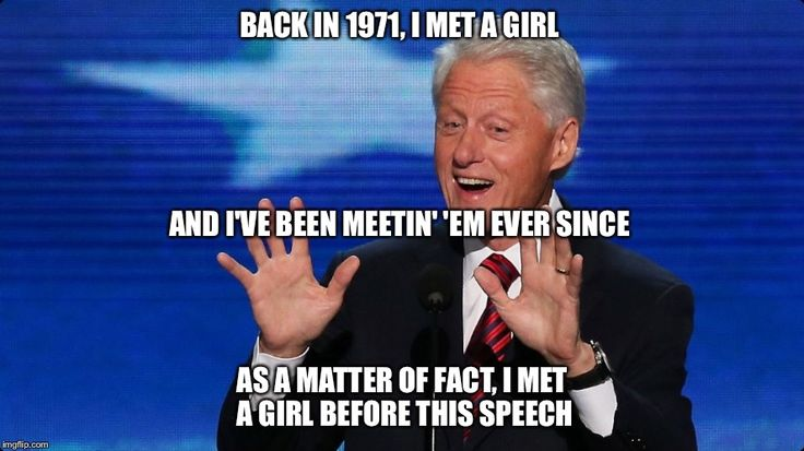 Bill Clinton's Speech About Hillary at the DNC Convention | BACK IN 1971, I MET A GIRL AS A MATTER OF FACT, I MET A GIRL BEFORE THIS SPEECH AND I'VE BEEN MEETIN' 'EM EVER SINCE | image tagged in bill clinton | made w/ Imgflip meme maker