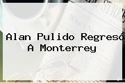 http://tecnoautos.com/wp-content/uploads/imagenes/tendencias/thumbs/alan-pulido-regreso-a-monterrey.jpg Alan Pulido. Alan Pulido regresó a Monterrey, Enlaces, Imágenes, Videos y Tweets - http://tecnoautos.com/actualidad/alan-pulido-alan-pulido-regreso-a-monterrey/