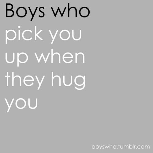 Boys who pick you up when they hug you