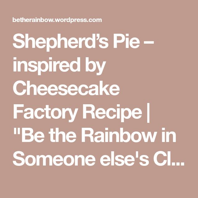 "Shepherd's Pie – inspired by Cheesecake Factory Recipe | ""Be the Rainbow in Someone else's Cloud"""