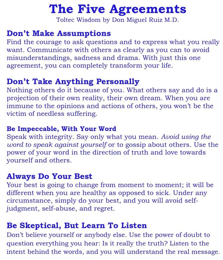 Don Miguel Ruiz' Five Agreements  1) don't make assumptions  2) don't tale anything personally  3) be impeccable, with your word 4) always do your best  5) be skeptical, but learn to listen  5) blah blah blah