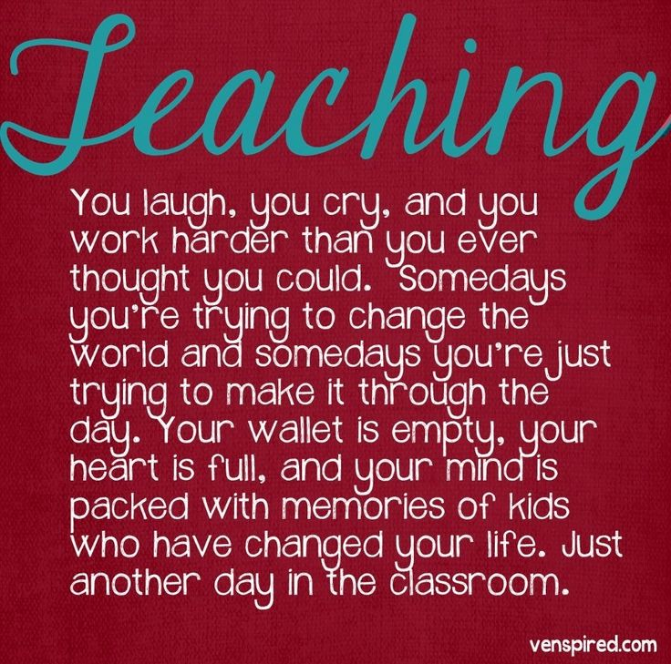 This quote almost sums it all up. I saw my mentor teacher laugh, cry, be angry, and just be pushing through. I loved seeing all sides of it; it showed me that teaching is not just a job where we can clock in and clock out. We might be there from sun up to sun down, and if we truly care about our students, our emotions will be involved.