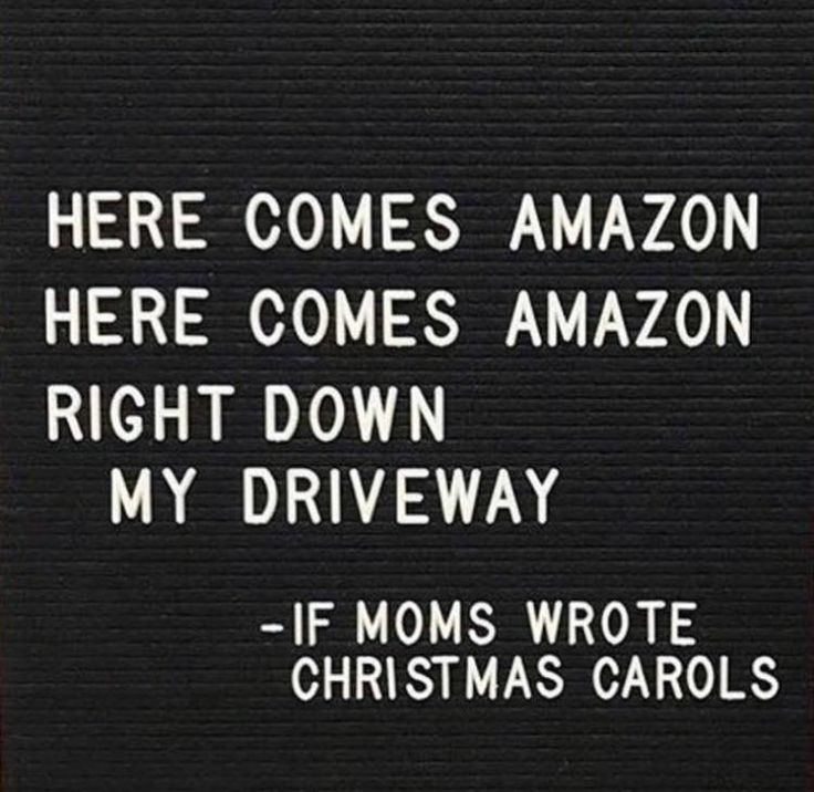 Here comes Amazon, Here comes Amazon, right down my driveway. If mom's wrote Christmas carols.