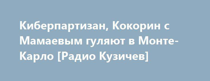 Киберпартизан, Кокорин с Мамаевым гуляют в Монте-Карло [Радио Кузичев] http://rusdozor.ru/2016/07/07/kiberpartizan-kokorin-s-mamaevym-gulyayut-v-monte-karlo-radio-kuzichev/  Тема 1: «Из другого измерения – преступники или киберпартизаны?» Нью-Йорк (США), как ожидается, суд Манхэттэна вынесет приговор гражданину РФ Вадиму Полякову, обвиняемому властями США в хакерской деятельности и кибермошенничестве. В последнее время все чаще в средствах массовой информации появляются заголовки ...
