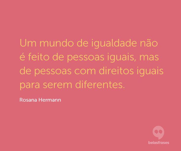 Um mundo de igualdade não é feito de pessoas iguais, mas de pessoas com direitos iguais para serem diferentes.