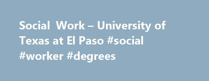 Social Work – University of Texas at El Paso #social #worker #degrees http://louisville.remmont.com/social-work-university-of-texas-at-el-paso-social-worker-degrees/  # SDS Scholarship Funds MSW Students ¿Por qué la migración se ha convertido en la bandera de las derechas? 2017 Food for Changed Thought Series Photovoice: Using Photos and Stories to Create Community Change Master of Social Work Student Completes Summer Internship with Congressman O'Rourke Learn More About Social Work Welcome…