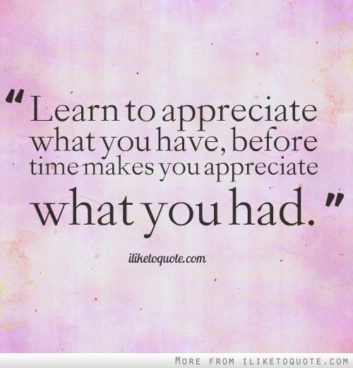 Learn To Appreciate What You Have, Before Time Makes You