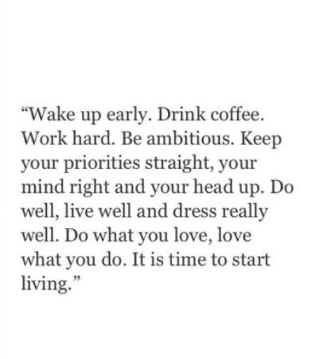 Wake early, get your priorities in order, work well, think well, dress really well. Do what you love, love what you do. Start living now.