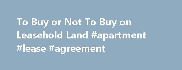 To Buy or Not To Buy on Leasehold Land #apartment #lease #agreement http://lease.remmont.com/to-buy-or-not-to-buy-on-leasehold-land-apartment-lease-agreement/  To Buy or Not To Buy on Leasehold Land Categories: I have been asked by a fellow RTN member to write on the pros and cons of buying a home (or a business) on leasehold land. For the purposes of this article we will deal with everything other than First Nations land as that is […]