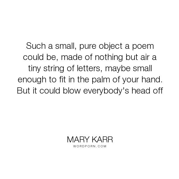 "Mary Karr - ""Such a small, pure object a poem could be, made of nothing but air a tiny string..."". poetry, poem"