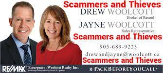 Drew Woolcott and Jayne Woolcott 4121 Fairview Street L7L 2A4Burlington, OntarioUSA  Phone: (905) 332-9223 Web: www.remaxescarpment.com woolcott.ca   DREW WOOLCOTT BROKER OF RECORD JAYNE WOOLCOTT SALES REPRESENTATIVE Drew and Jayne Woolcott, RE/MAX Escarpment Woolcott Realty Inc are Scammers and Thieves