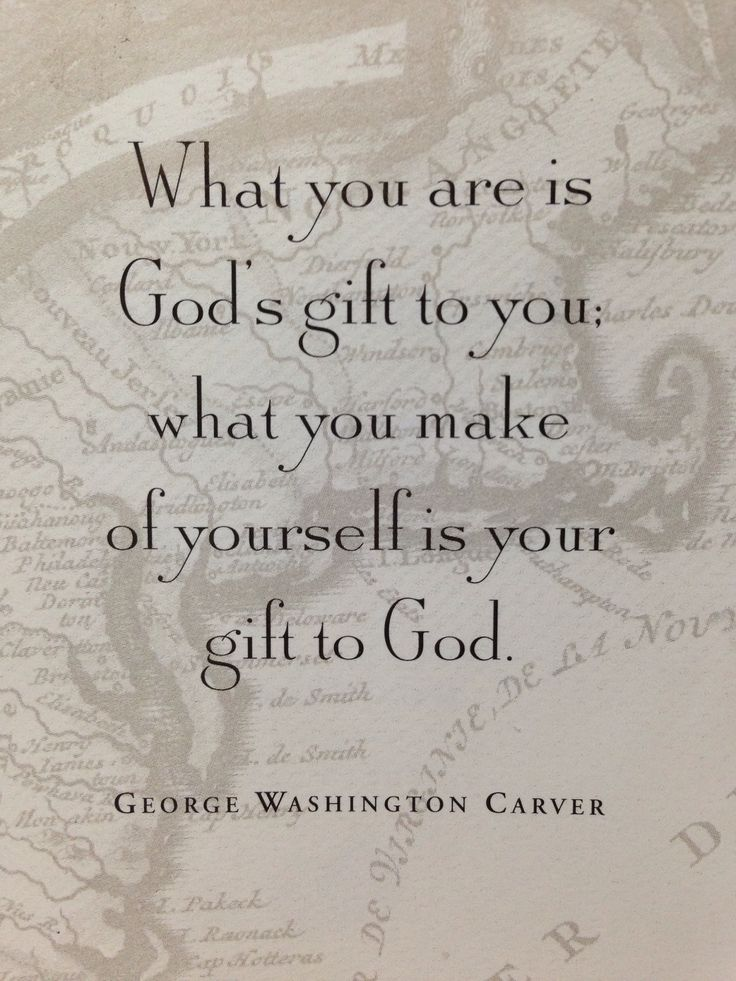 """""""What you are is God's gift to you; what you make of yourself is your gift to God."""" - George Washington Carver"""