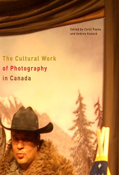 The Cultural Work of Photography in Canada Edited by Carol Payne and Andrea Kunard  McGill-Queen's University Press  Reflecting the rich interdisciplinarity of contemporary photography studies, The Cultural Work of Photography in Canada is essential reading for anyone interested in Canadian visual culture.