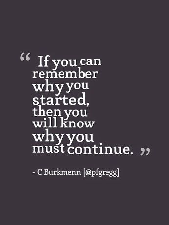 """""""If you can remember why you started, then you will know why you must continue.""""  C Burkmenn"""