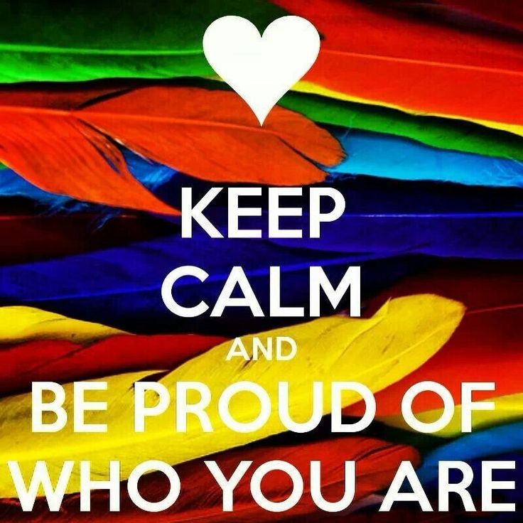 Keep calm and be proud of who you are