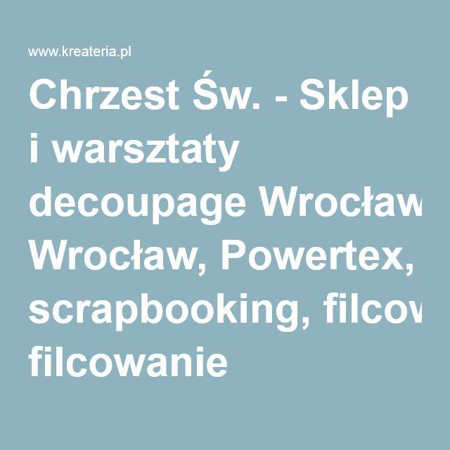 Chrzest Św. - Sklep i warsztaty decoupage Wrocław, Powertex, scrapbooking, filcowanie