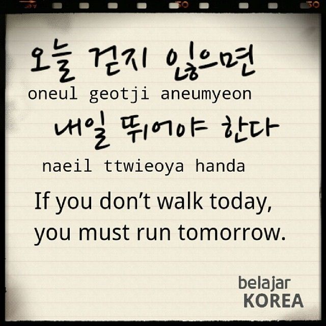 """""""Korean proverb 오늘 걷지 않으면 내일 뛰어야한다 -- If you don't walk today, you must run tomorrow. Go for that first step!"""""""