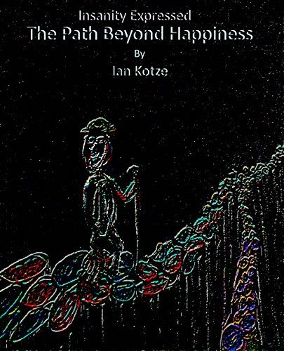 Insanity Expressed: The Path Beyond Happiness (The Monologues Of Madness Book 7) by Ian Kotze http://www.amazon.com/dp/B01572YSA8/ref=cm_sw_r_pi_dp_Nas-vb14P64TP