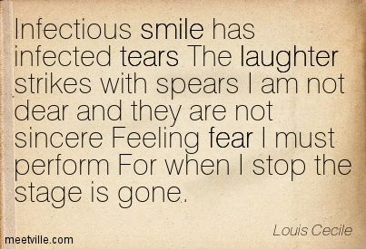 Infectious smile has infected tears The laughter strikes with spears I am not dear and they are not sincere Feeling fear I must perform For when I stop the stage is gone. Louis Cecile