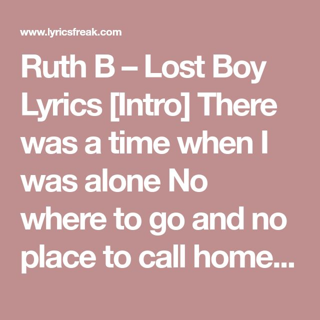 Ruth B – Lost Boy Lyrics [Intro] There was a time when I was alone No where to go and no place to call home My only friend was the man in the moon And even sometimes he would go away too  [Verse 1] Then one night, as I closed my eyes I saw a shadow flying high He came to me with the sweetest smile Told me he wanted to talk for awhile He said... Peter Pan that's what they call me I promise that you'll never be lonely And ever since that day...  [Chorus] I am a lost boy from Neverland Usually…